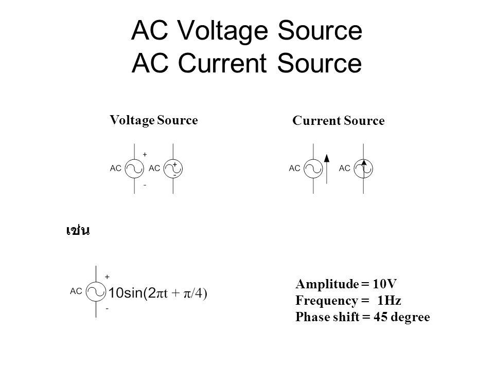 AC Voltage Source AC Current Source Voltage Source Current Source เช่น Amplitude = 10V Frequency = 1Hz Phase shift = 45 degree