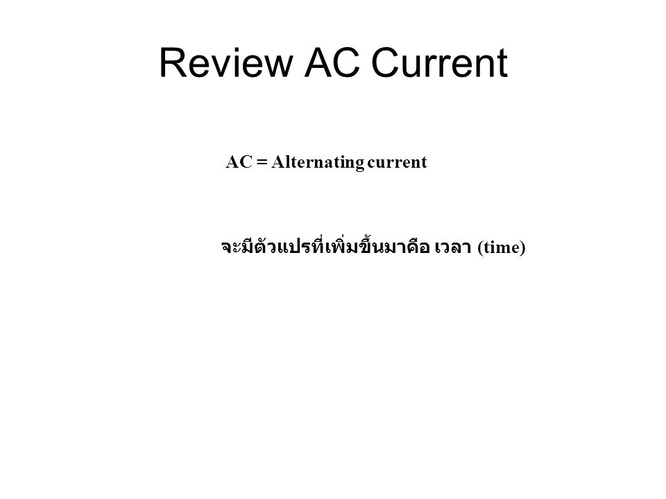 Review AC Current AC = Alternating current จะมีตัวแปรที่เพิ่มขึ้นมาคือ เวลา (time)