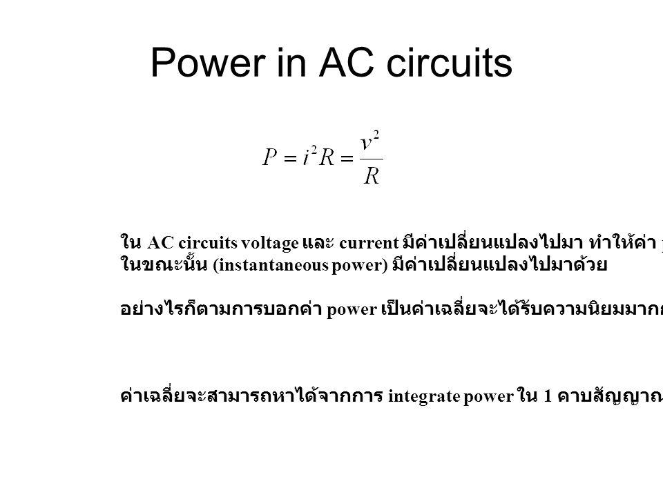 Power in AC circuits ใน AC circuits voltage และ current มีค่าเปลี่ยนแปลงไปมา ทำให้ค่า power ในขณะนั้น (instantaneous power) มีค่าเปลี่ยนแปลงไปมาด้วย อย่างไรก็ตามการบอกค่า power เป็นค่าเฉลี่ยจะได้รับความนิยมมากกว่า ค่าเฉลี่ยจะสามารถหาได้จากการ integrate power ใน 1 คาบสัญญาณ หารด้วย เวลา