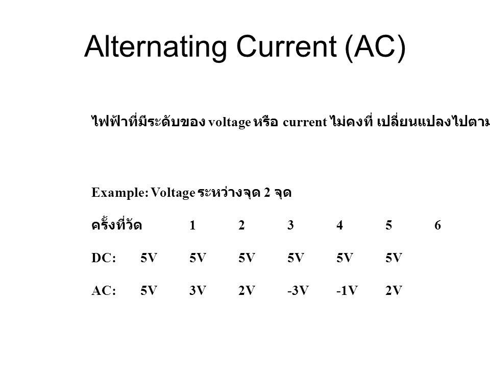 Alternating Current (AC) ไฟฟ้าที่มีระดับของ voltage หรือ current ไม่คงที่ เปลี่ยนแปลงไปตามกาลเวลา Example: Voltage ระหว่างจุด 2 จุด ครั้งที่วัด 123456 DC: 5V5V5V5V5V5V AC:5V3V2V-3V-1V2V