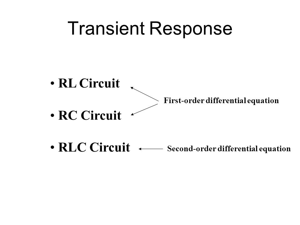 Transient Response RL Circuit RC Circuit RLC Circuit First-order differential equation Second-order differential equation