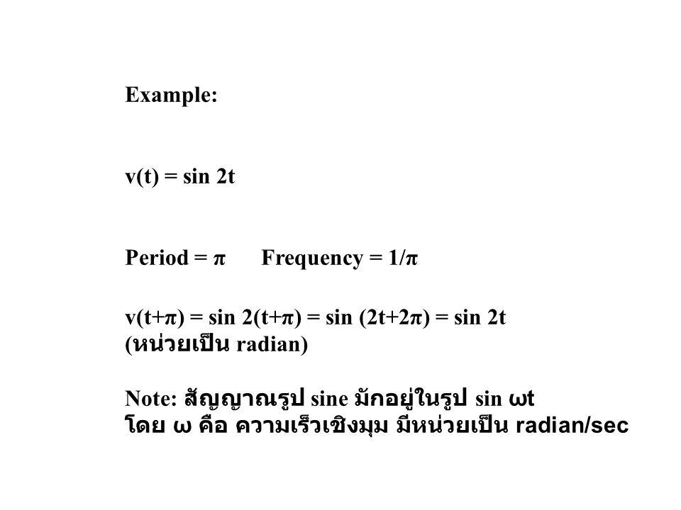 Example: v(t) = sin 2t Period = πFrequency = 1/π v(t+π) = sin 2(t+π) = sin (2t+2π) = sin 2t ( หน่วยเป็น radian) Note: สัญญาณรูป sine มักอยู่ในรูป sin ωt โดย ω คือ ความเร็วเชิงมุม มีหน่วยเป็น radian/sec