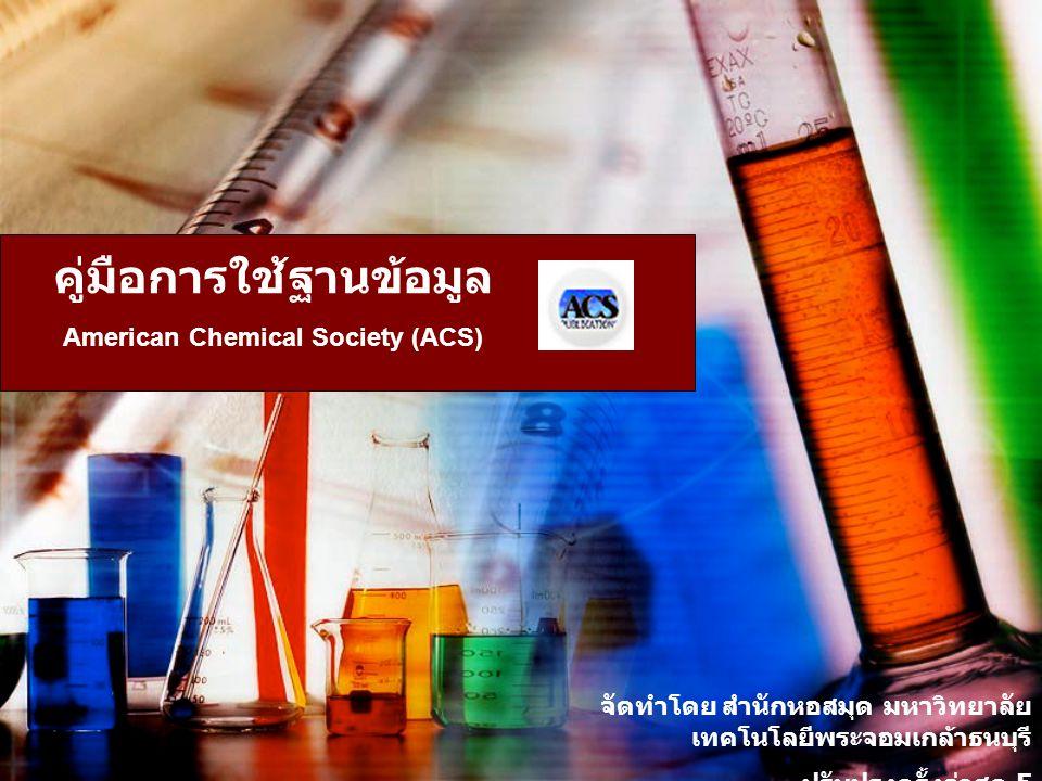 คู่มือการใช้ฐานข้อมูล American Chemical Society (ACS) จัดทำโดย สำนักหอสมุด มหาวิทยาลัย เทคโนโลยีพระจอมเกล้าธนบุรี ปรับปรุงครั้งล่าสุด 5 มีนาคม 2551