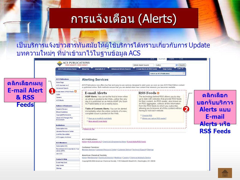 การแจ้งเตือน (Alerts) เป็นบริการแจ้งข่าวสารทันสมัยให้ผู้ใช้บริการได้ทราบเกี่ยวกับการ Update บทความใหม่ๆ ที่นำเข้ามาไว้ในฐานข้อมูล ACS คลิกเลือกเมนู E-mail Alert & RSS Feeds 1 2 คลิกเลือก บอกรับบริการ Alerts แบบ E-mail Alerts หรือ RSS Feeds