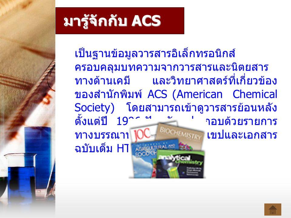 มารู้จักกับ ACS เป็นฐานข้อมูลวารสารอิเล็กทรอนิกส์ ครอบคลุมบทความจากวารสารและนิตยสาร ทางด้านเคมี และวิทยาศาสตร์ที่เกี่ยวข้อง ของสำนักพิมพ์ ACS (American Chemical Society) โดยสามารถเข้าดูวารสารย้อนหลัง ตั้งแต่ปี 1996- ปัจจุบัน ประกอบด้วยรายการ ทางบรรณานุกรม สาระสังเขปและเอกสาร ฉบับเต็ม HTML และ PDF