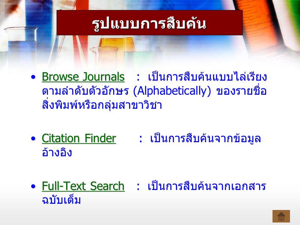 Browse JournalsBrowse Journals : เป็นการสืบค้นแบบไล่เรียง ตามลำดับตัวอักษร (Alphabetically) ของรายชื่อ สิ่งพิมพ์หรือกลุ่มสาขาวิชาBrowse JournalsBrowse Journals Citation Finder :Citation Finder : เป็นการสืบค้นจากข้อมูล อ้างอิงCitation FinderCitation Finder Full-Text SearchFull-Text Search : เป็นการสืบค้นจากเอกสาร ฉบับเต็มFull-Text SearchFull-Text Search รูปแบบการสืบค้น