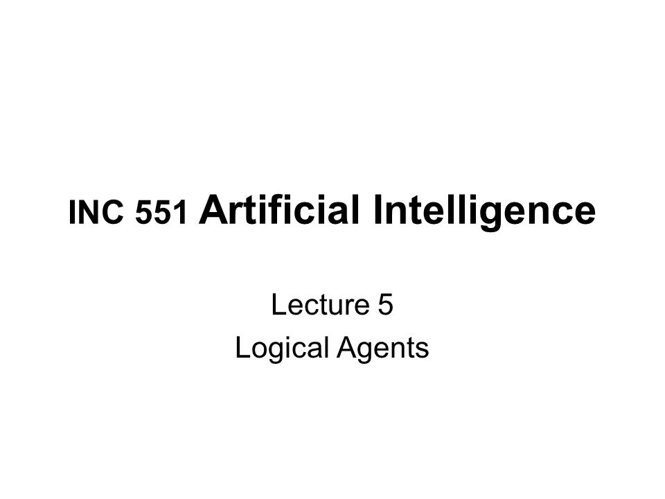 INC 551 Artificial Intelligence Lecture 5 Logical Agents