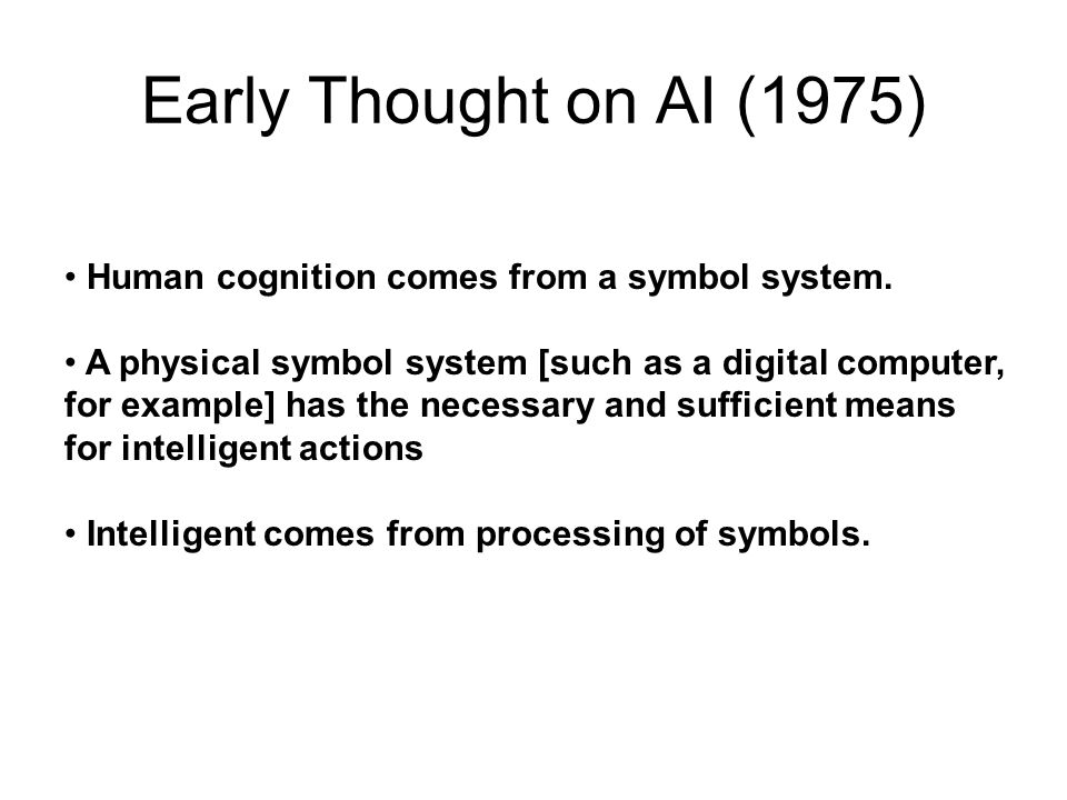 Early Thought on AI (1975) Human cognition comes from a symbol system. A physical symbol system [such as a digital computer, for example] has the nece