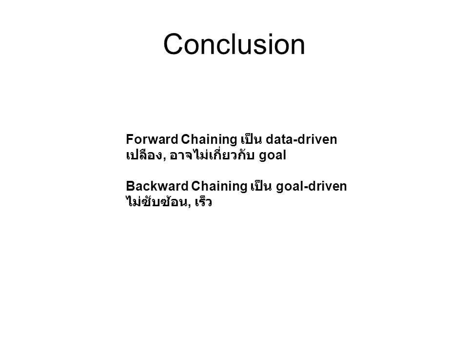 Conclusion Forward Chaining เป็น data-driven เปลือง, อาจไม่เกี่ยวกับ goal Backward Chaining เป็น goal-driven ไม่ซับซ้อน, เร็ว