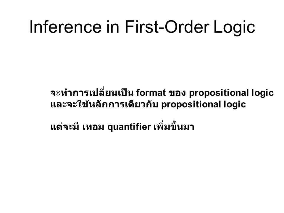 Inference in First-Order Logic จะทำการเปลี่ยนเป็น format ของ propositional logic และจะใช้หลักการเดียวกับ propositional logic แต่จะมี เทอม quantifier เ