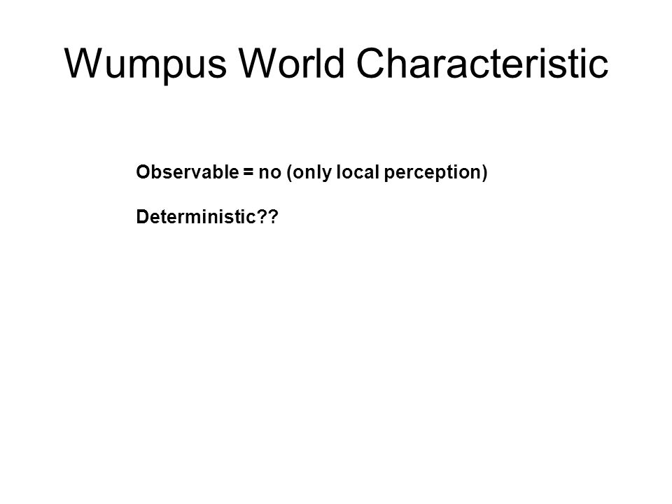 Wumpus World Characteristic Observable = no (only local perception) Deterministic = yes (no chance involve) Static??