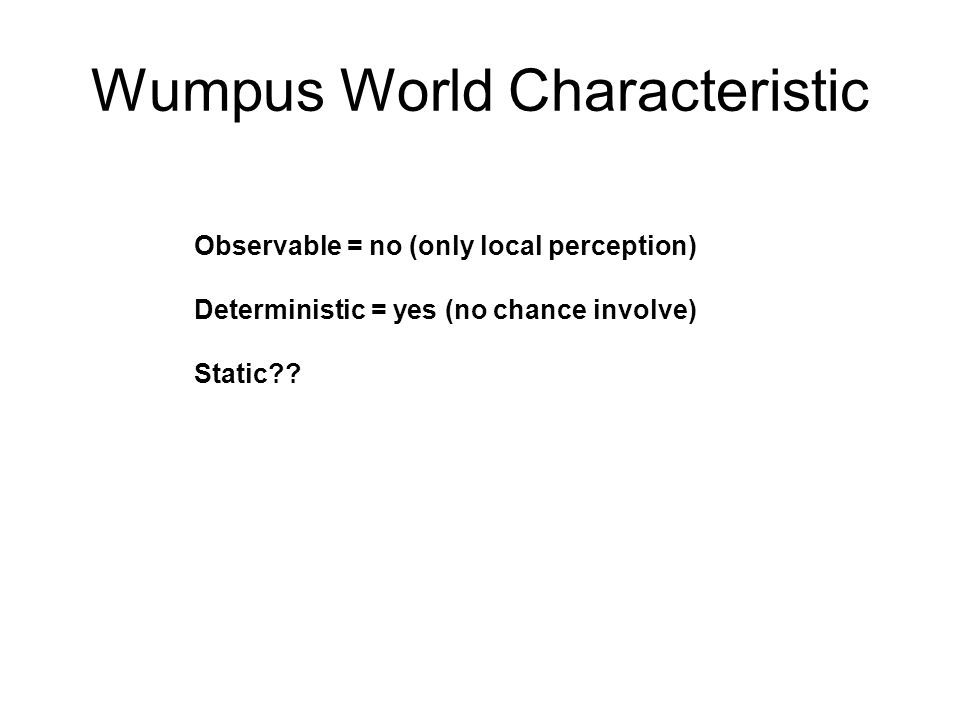 Wumpus World Characteristic Observable = no (only local perception) Deterministic = yes (no chance involve) Static = yes (Wumpus and pits do not move) Discrete??