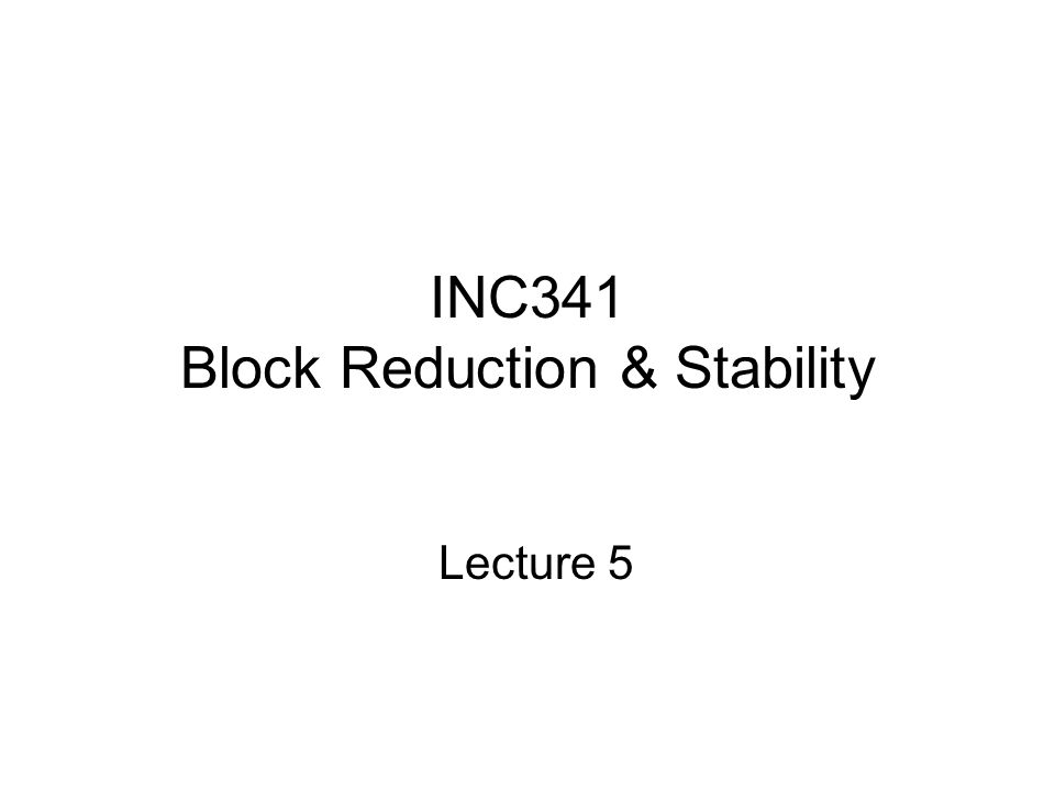 INC341 Block Reduction & Stability Lecture 5
