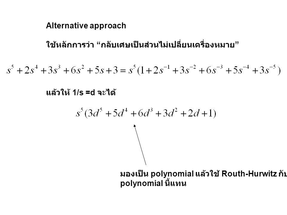 "Alternative approach ใช้หลักการว่า "" กลับเศษเป็นส่วนไม่เปลี่ยนเครื่องหมาย "" แล้วให้ 1/s =d จะได้ มองเป็น polynomial แล้วใช้ Routh-Hurwitz กับ polynomi"