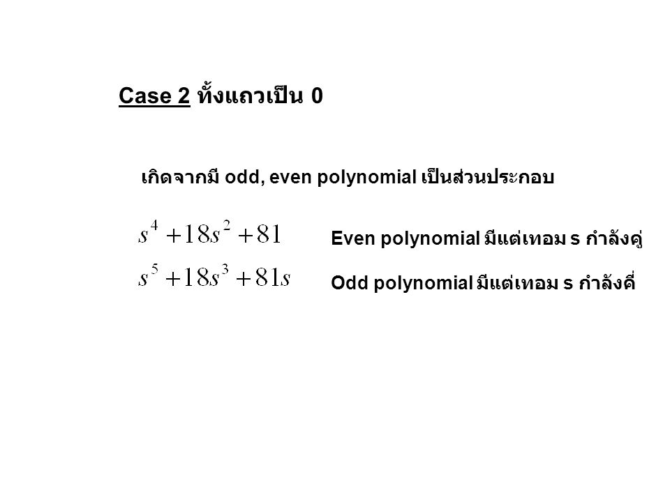 Case 2 ทั้งแถวเป็น 0 เกิดจากมี odd, even polynomial เป็นส่วนประกอบ Even polynomial มีแต่เทอม s กำลังคู่ Odd polynomial มีแต่เทอม s กำลังคี่