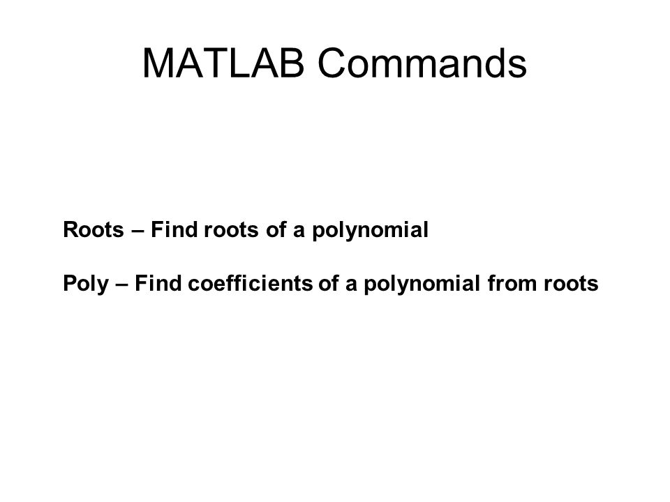 MATLAB Commands Roots – Find roots of a polynomial Poly – Find coefficients of a polynomial from roots