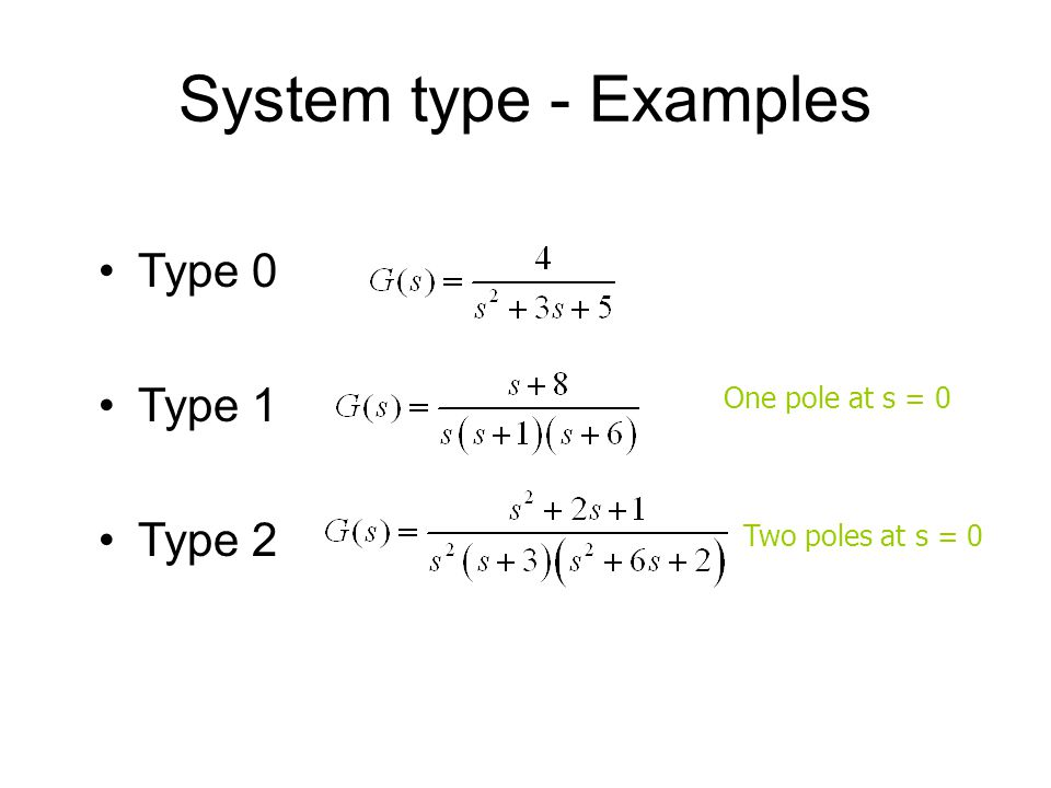 System type - Examples Type 0 Type 1 Type 2 One pole at s = 0 Two poles at s = 0