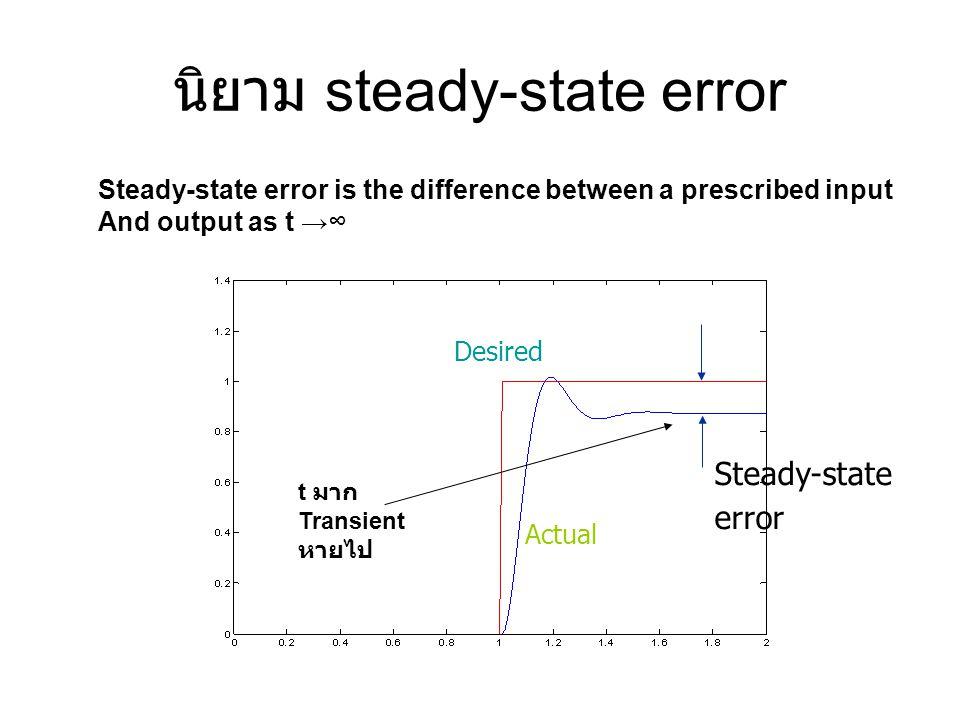 นิยาม steady-state error Steady-state error is the difference between a prescribed input And output as t →∞ Desired Actual Steady-state error t มาก Tr