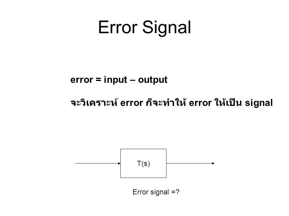 Error Signal error = input – output จะวิเคราะห์ error ก็จะทำให้ error ให้เป็น signal T(s) Error signal =?
