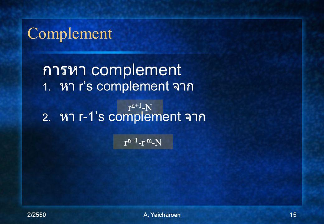 2/2550A. Yaicharoen15 Complement การหา complement 1. หา r's complement จาก 2. หา r-1's complement จาก r n+1 -N r n+1 -r -m -N