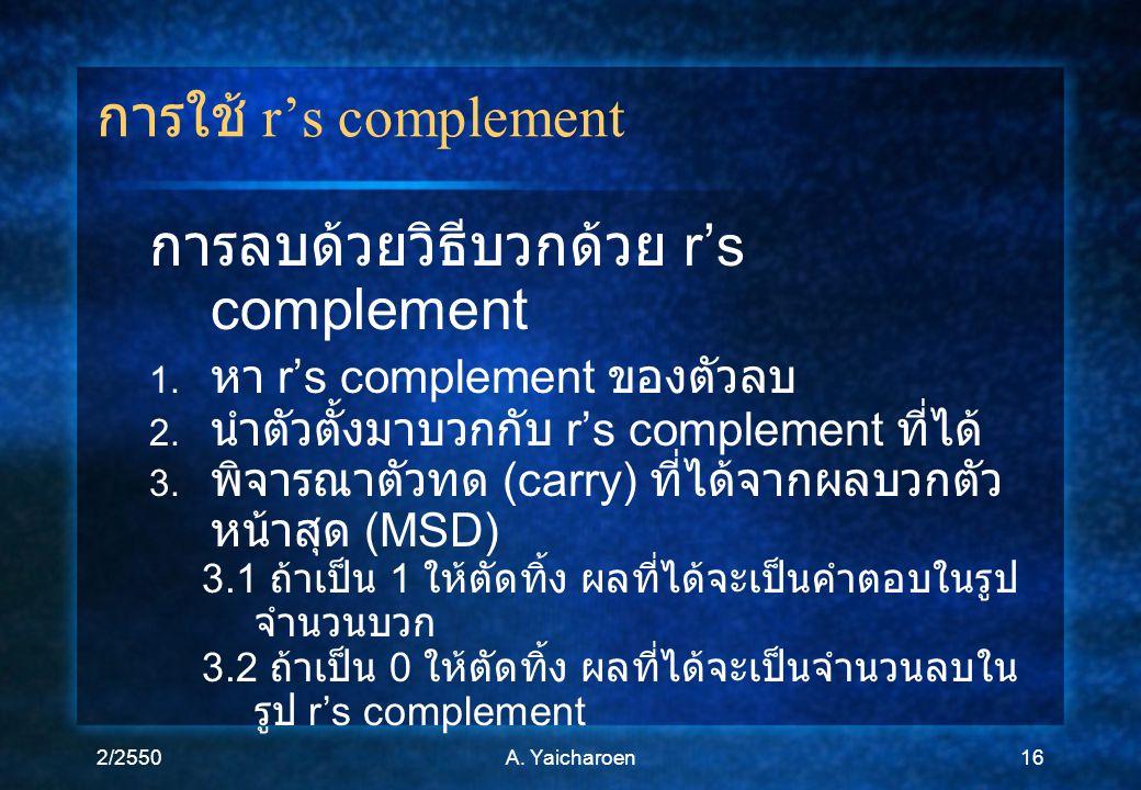 2/2550A. Yaicharoen16 การใช้ r's complement การลบด้วยวิธีบวกด้วย r's complement 1. หา r's complement ของตัวลบ 2. นำตัวตั้งมาบวกกับ r's complement ที่ไ