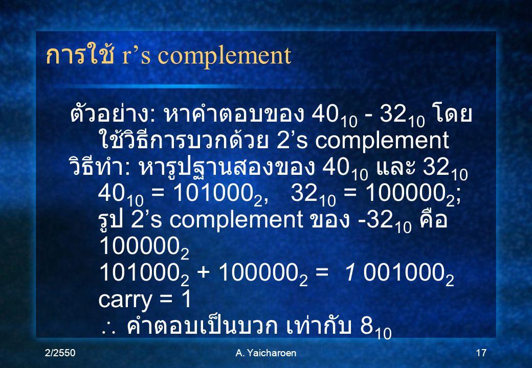 2/2550A. Yaicharoen17 การใช้ r's complement ตัวอย่าง : หาคำตอบของ 40 10 - 32 10 โดย ใช้วิธีการบวกด้วย 2's complement วิธีทำ : หารูปฐานสองของ 40 10 และ