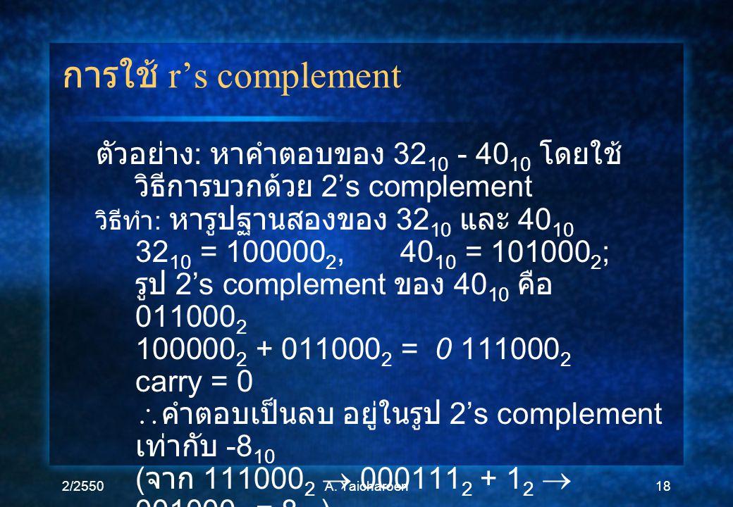 2/2550A. Yaicharoen18 การใช้ r's complement ตัวอย่าง : หาคำตอบของ 32 10 - 40 10 โดยใช้ วิธีการบวกด้วย 2's complement วิธีทำ : หารูปฐานสองของ 32 10 และ