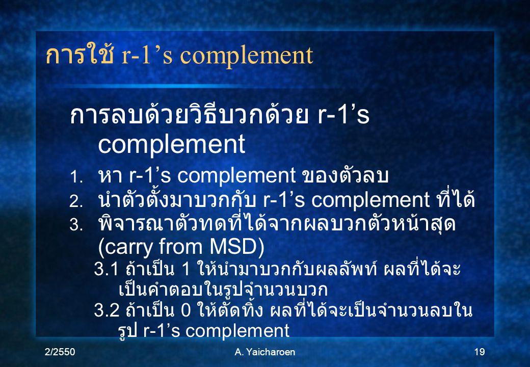 2/2550A. Yaicharoen19 การใช้ r-1's complement การลบด้วยวิธีบวกด้วย r-1's complement 1. หา r-1's complement ของตัวลบ 2. นำตัวตั้งมาบวกกับ r-1's complem