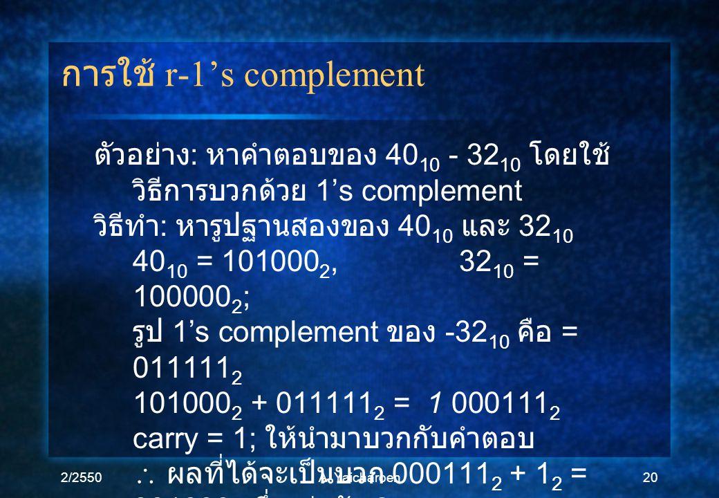 2/2550A. Yaicharoen20 การใช้ r-1's complement ตัวอย่าง : หาคำตอบของ 40 10 - 32 10 โดยใช้ วิธีการบวกด้วย 1's complement วิธีทำ : หารูปฐานสองของ 40 10 แ