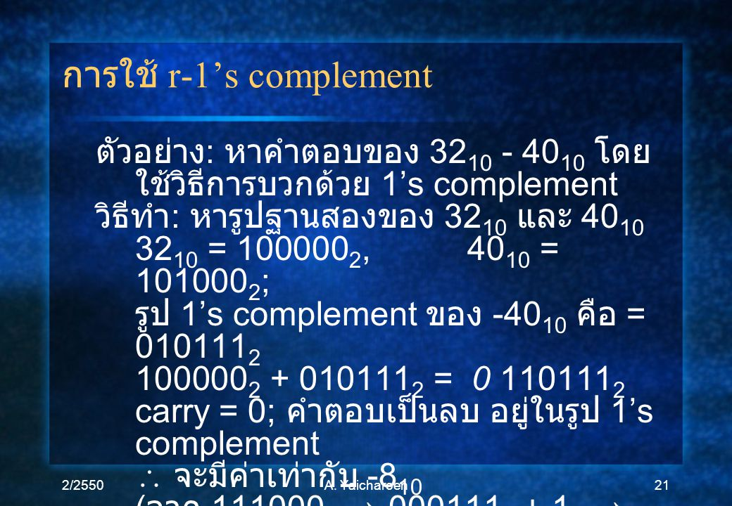 2/2550A. Yaicharoen21 การใช้ r-1's complement ตัวอย่าง : หาคำตอบของ 32 10 - 40 10 โดย ใช้วิธีการบวกด้วย 1's complement วิธีทำ : หารูปฐานสองของ 32 10 แ