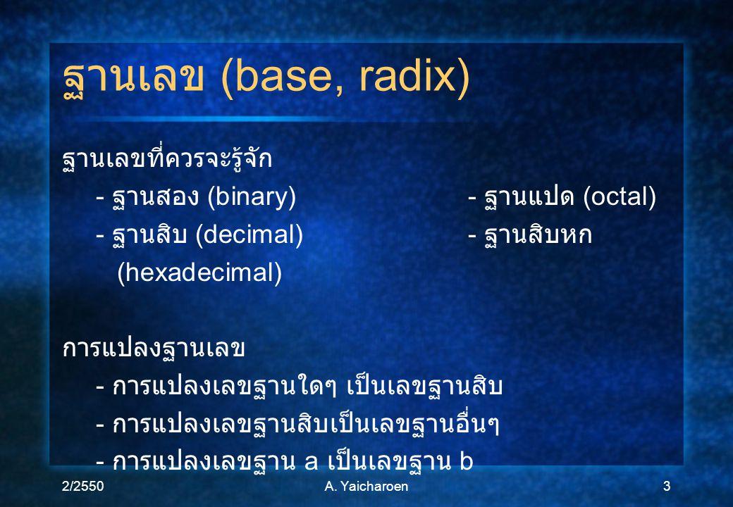 2/2550A. Yaicharoen3 ฐานเลข (base, radix) ฐานเลขที่ควรจะรู้จัก - ฐานสอง (binary)- ฐานแปด (octal) - ฐานสิบ (decimal)- ฐานสิบหก (hexadecimal) การแปลงฐาน