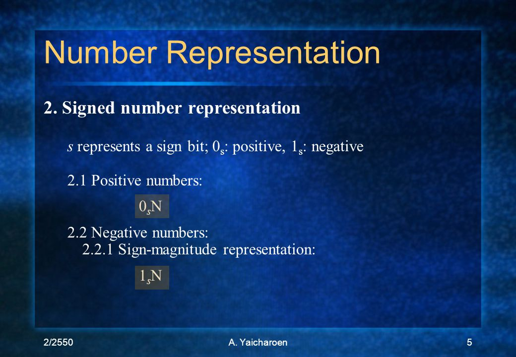 2/2550A. Yaicharoen5 2. Signed number representation s represents a sign bit; 0 s : positive, 1 s : negative 2.1 Positive numbers: 0 s N 2.2 Negative