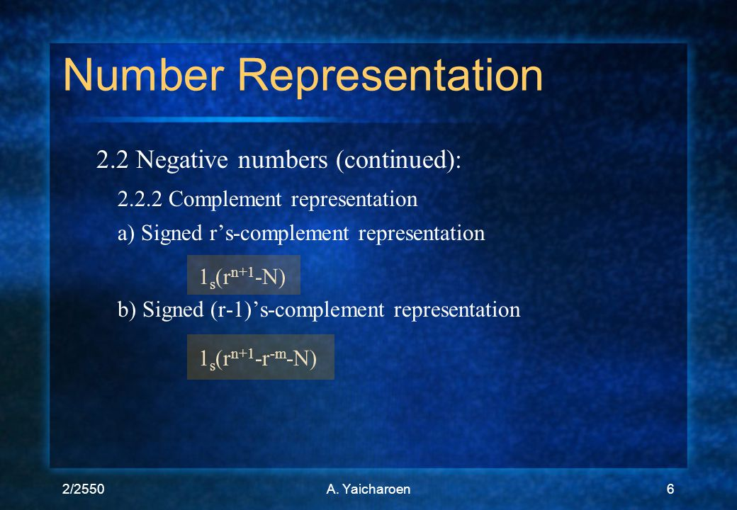 2/2550A. Yaicharoen6 2.2 Negative numbers (continued): 2.2.2 Complement representation a) Signed r's-complement representation 1 s (r n+1 -N) b) Signe