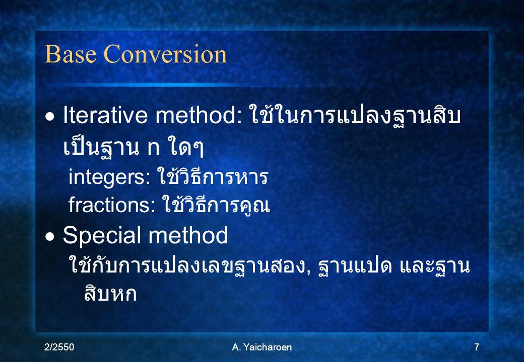 2/2550A. Yaicharoen7 Base Conversion  Iterative method: ใช้ในการแปลงฐานสิบ เป็นฐาน n ใดๆ integers: ใช้วิธีการหาร fractions: ใช้วิธีการคูณ  Special m