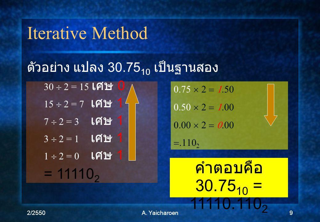 2/2550A. Yaicharoen9 Iterative Method ตัวอย่าง แปลง 30.75 10 เป็นฐานสอง 30  2 = 15 เศษ 0 15  2 = 7 เศษ 1 7  2 = 3 เศษ 1 3  2 = 1 เศษ 1 1  2 = 0 เ