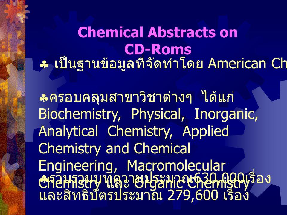 Chemical Abstracts on CD-Roms  เป็นฐานข้อมูลที่จัดทำโดย American Chemical Society  ครอบคลุมสาขาวิชาต่างๆ ได้แก่ Biochemistry, Physical, Inorganic, Analytical Chemistry, Applied Chemistry and Chemical Engineering, Macromolecular Chemistry และ Organic Chemistry  รวบรวมบทความประมาณ 630,000 เรื่อง และสิทธิบัตรประมาณ 279,600 เรื่อง