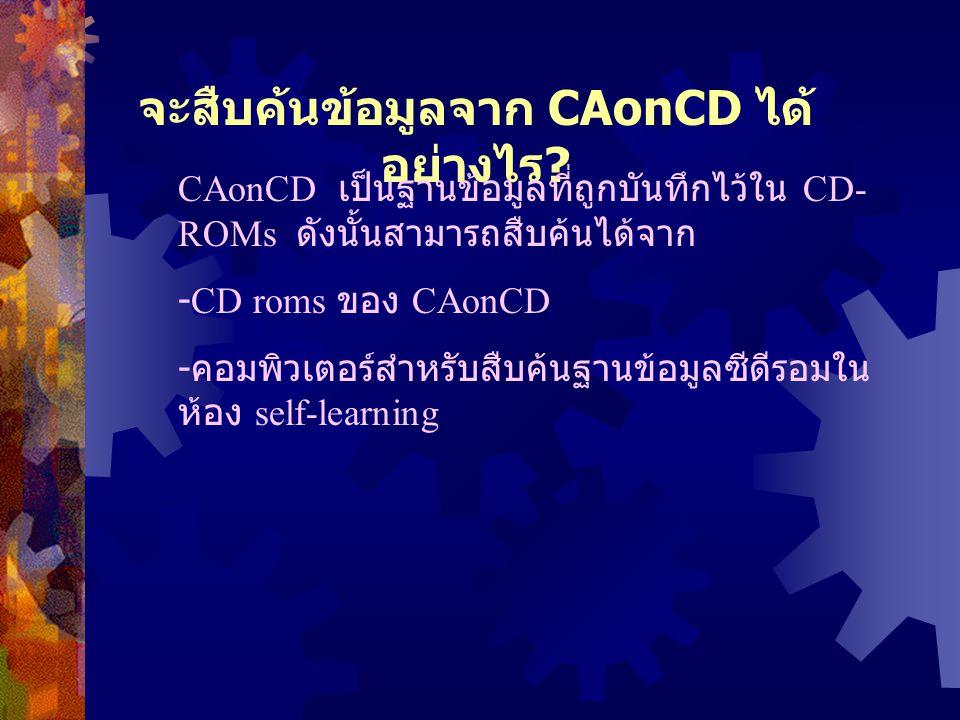 จะสืบค้นข้อมูลจาก CAonCD ได้ อย่างไร ? CAonCD เป็นฐานข้อมูลที่ถูกบันทึกไว้ใน CD- ROMs ดังนั้นสามารถสืบค้นได้จาก -CD roms ของ CAonCD - คอมพิวเตอร์สำหรั
