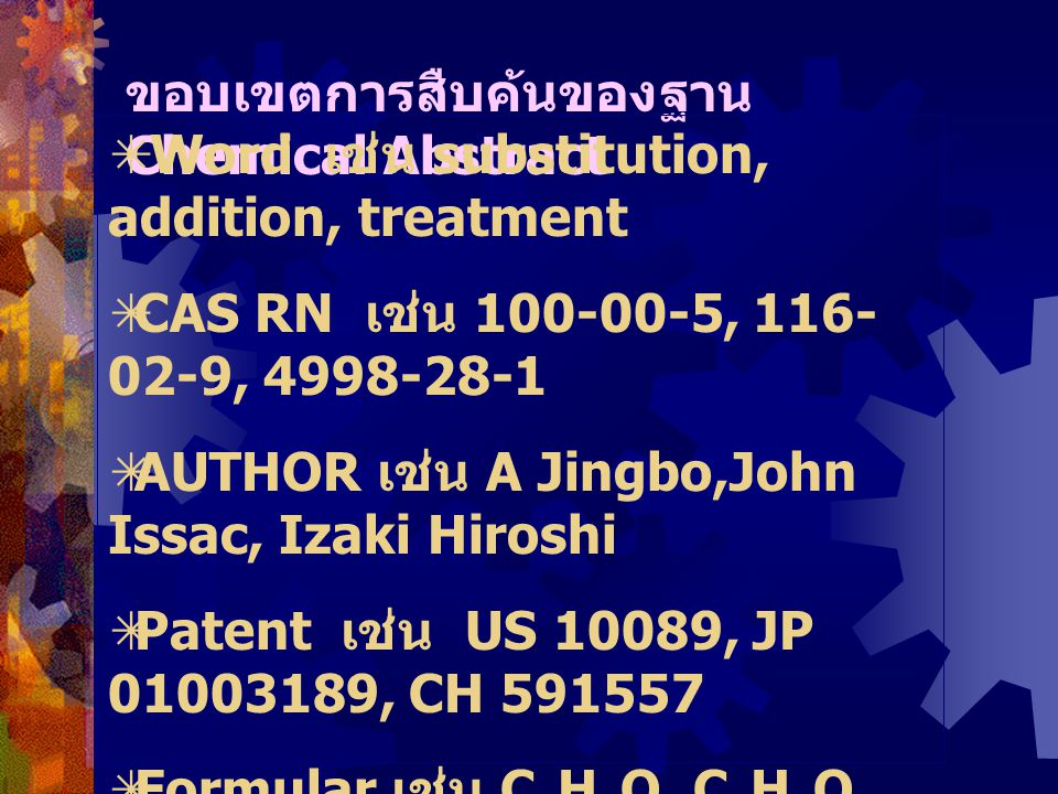 ขอบเขตการสืบค้นของฐาน Chemical Abstract  Word เช่น substitution, addition, treatment  CAS RN เช่น 100-00-5, 116- 02-9, 4998-28-1  AUTHOR เช่น A Jingbo,John Issac, Izaki Hiroshi  Patent เช่น US 10089, JP 01003189, CH 591557  Formular เช่น C 6 H 3 O, C 2 H 4 O 2  Compound เช่น Insulin, Pectin, Hemicellulose  CAN เช่น 125:99998, 124:100019