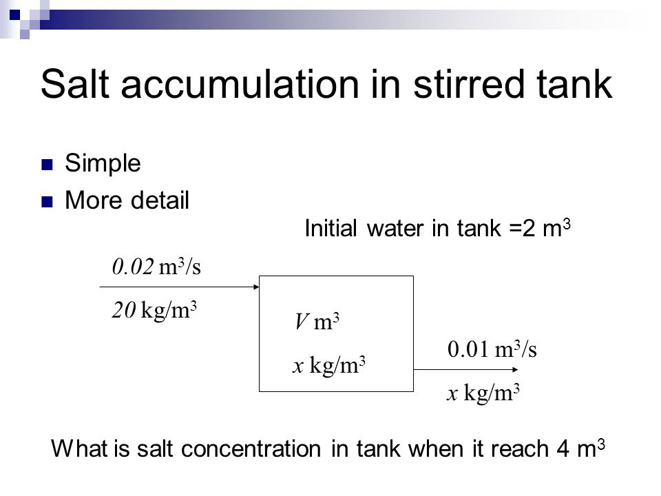 Salt accumulation in stirred tank Simple More detail V m 3 x kg/m 3 0.02 m 3 /s 20 kg/m 3 0.01 m 3 /s x kg/m 3 What is salt concentration in tank when
