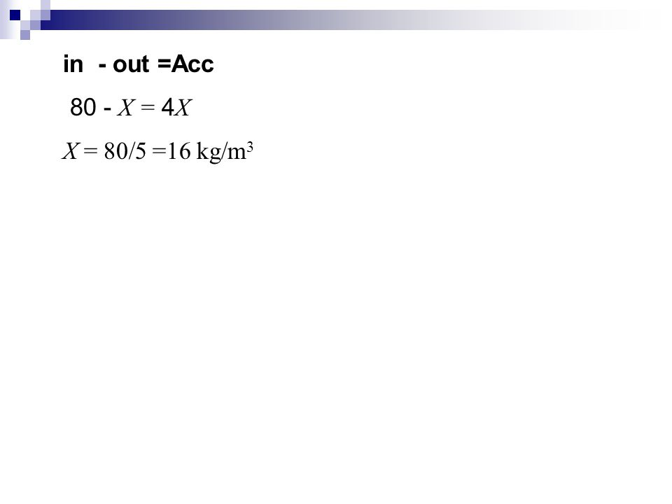 in - out =Acc 80 - X = 4 X X = 80/5 =16 kg/m 3