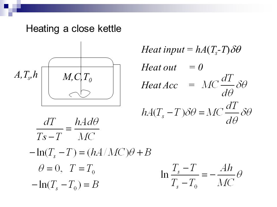 Heating a close kettle M,C,T 0 A,T s,h Heat input = hA(T s -T)  Heat out = 0 Heat Acc =