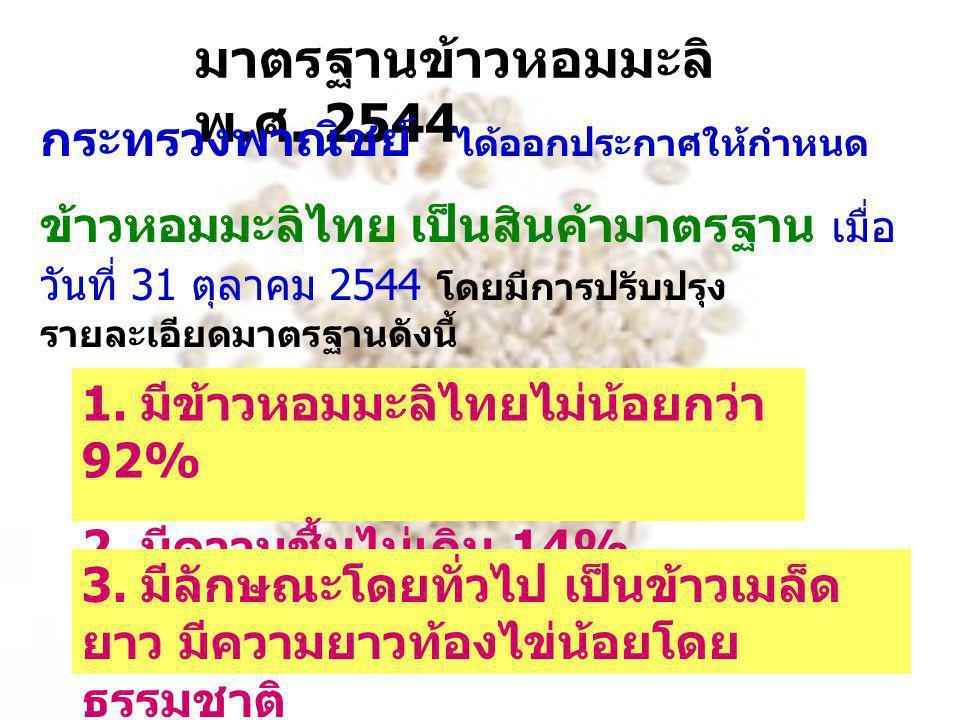 มาตรฐานข้าวหอมมะลิ พ. ศ. 2544 กระทรวงพาณิชย์ ได้ออกประกาศให้กำหนด ข้าวหอมมะลิไทย เป็นสินค้ามาตรฐาน เมื่อ วันที่ 31 ตุลาคม 2544 โดยมีการปรับปรุง รายละเ