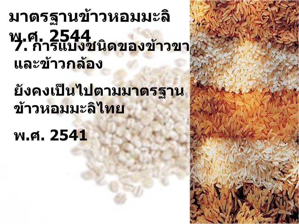 7. การแบ่งชนิดของข้าวขาว และข้าวกล้อง ยังคงเป็นไปตามมาตรฐาน ข้าวหอมมะลิไทย พ. ศ. 2541