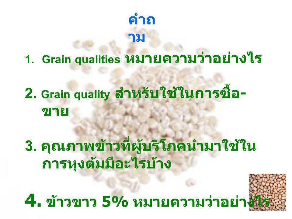 คำถ าม 1.Grain qualities หมายความว่าอย่างไร 2. Grain quality สำหรับใช้ในการซื้อ - ขาย 3. คุณภาพข้าวที่ผู้บริโภคนำมาใช้ใน การหุงต้มมีอะไรบ้าง 4. ข้าวขา