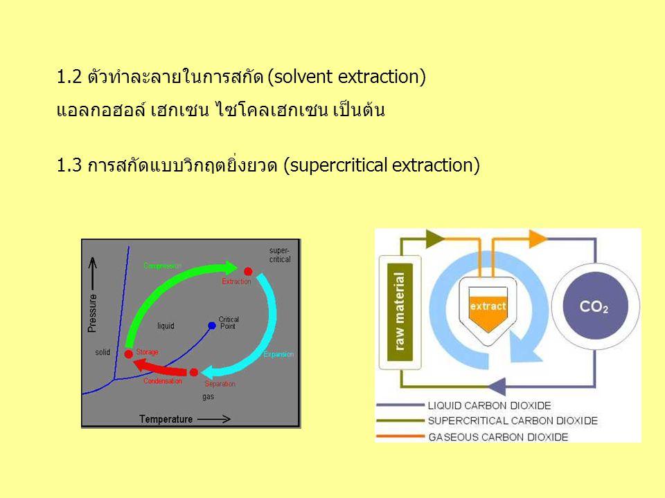1.2 ตัวทำละลายในการสกัด (solvent extraction) แอลกอฮอล์ เฮกเซน ไซโคลเฮกเซน เป็นต้น 1.3 การสกัดแบบวิกฤตยิ่งยวด (supercritical extraction)