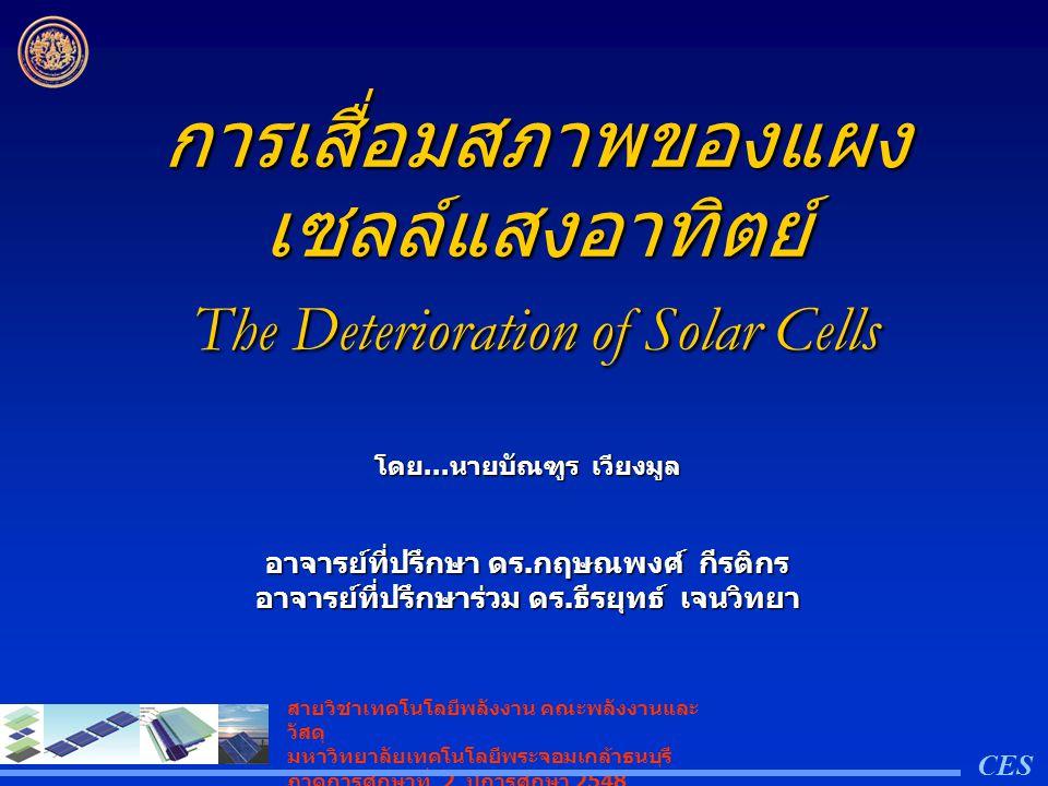 Out line:… การรับประกันอายุการใช้งานของ เซลล์แสงอาทิตย์ การรับประกันอายุการใช้งานของ เซลล์แสงอาทิตย์ การเสื่อมสภาพของเซลล์แสงอาทิตย์ การเสื่อมสภาพของเซลล์แสงอาทิตย์ การเสื่อมสภาพเริ่มต้นและต่อเนื่อง การเสื่อมสภาพเริ่มต้นและต่อเนื่อง การตรวจสอบการเสื่อมสภาพของแผง เซลล์แสงอาทิตย์ การตรวจสอบการเสื่อมสภาพของแผง เซลล์แสงอาทิตย์ CES