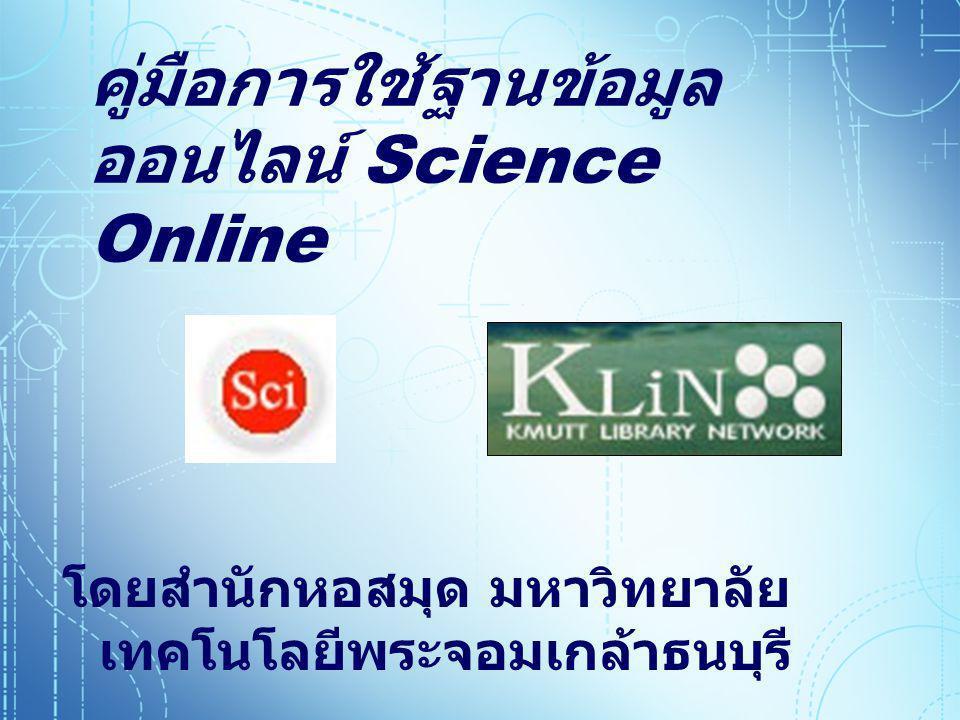 Main Menu  มารู้จักกับ Science Online มารู้จักกับ Science Online มารู้จักกับ Science Online  ทางเลือกในการเข้าสืบค้นข้อมูล จาก Science Online ทางเลือกในการเข้าสืบค้นข้อมูล จาก Science Online ทางเลือกในการเข้าสืบค้นข้อมูล จาก Science Online  รู้จักหน้าแรกของ Science Online รู้จักหน้าแรกของ Science Online รู้จักหน้าแรกของ Science Online  การลงทะเบียนสมาชิก การลงทะเบียนสมาชิก  วิธีการสืบค้นและตัวอย่างการสืบค้น ข้อมูล วิธีการสืบค้นและตัวอย่างการสืบค้น ข้อมูล วิธีการสืบค้นและตัวอย่างการสืบค้น ข้อมูล  การแสดงผลการสืบค้นข้อมูล การแสดงผลการสืบค้นข้อมูล