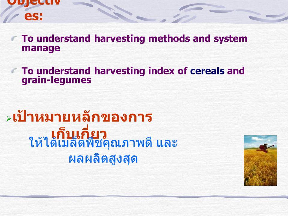 Objectiv es: To understand harvesting methods and system manage To understand harvesting index of cereals and grain-legumes  เป้าหมายหลักของการ เก็บเกี่ยว ให้ได้เมล็ดพืชคุณภาพดี และ ผลผลิตสูงสุด