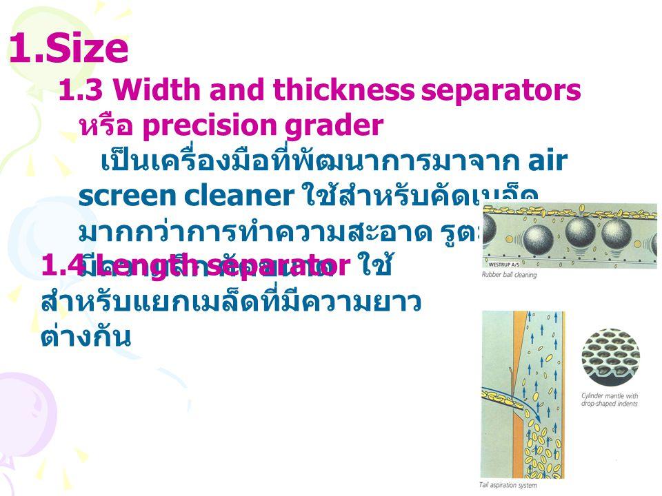 1.Size 1.3 Width and thickness separators หรือ precision grader เป็นเครื่องมือที่พัฒนาการมาจาก air screen cleaner ใช้สำหรับคัดเมล็ด มากกว่าการทำความสะ