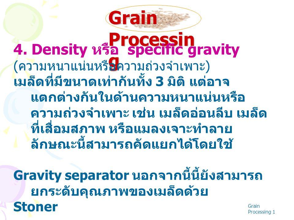 Grain Processin g Grain Processing 1 4. Density หรือ specific gravity ( ความหนาแน่นหรือความถ่วงจำเพาะ ) เมล็ดที่มีขนาดเท่ากันทั้ง 3 มิติ แต่อาจ แตกต่า